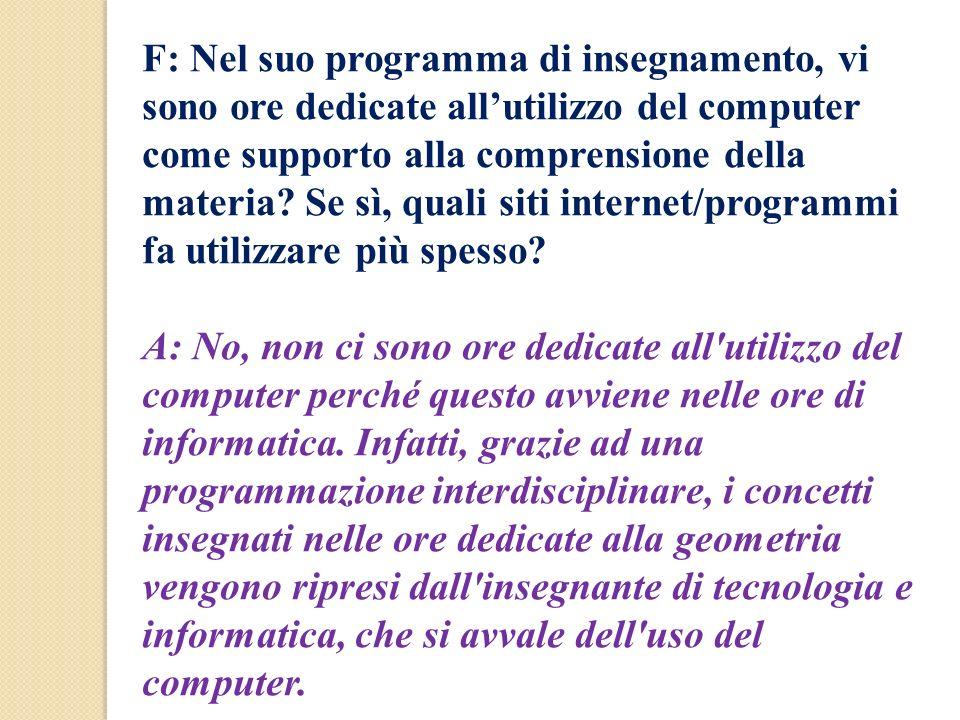 F: Nel suo programma di insegnamento, vi sono ore dedicate all'utilizzo del computer come supporto alla comprensione della materia Se sì, quali siti internet/programmi fa utilizzare più spesso