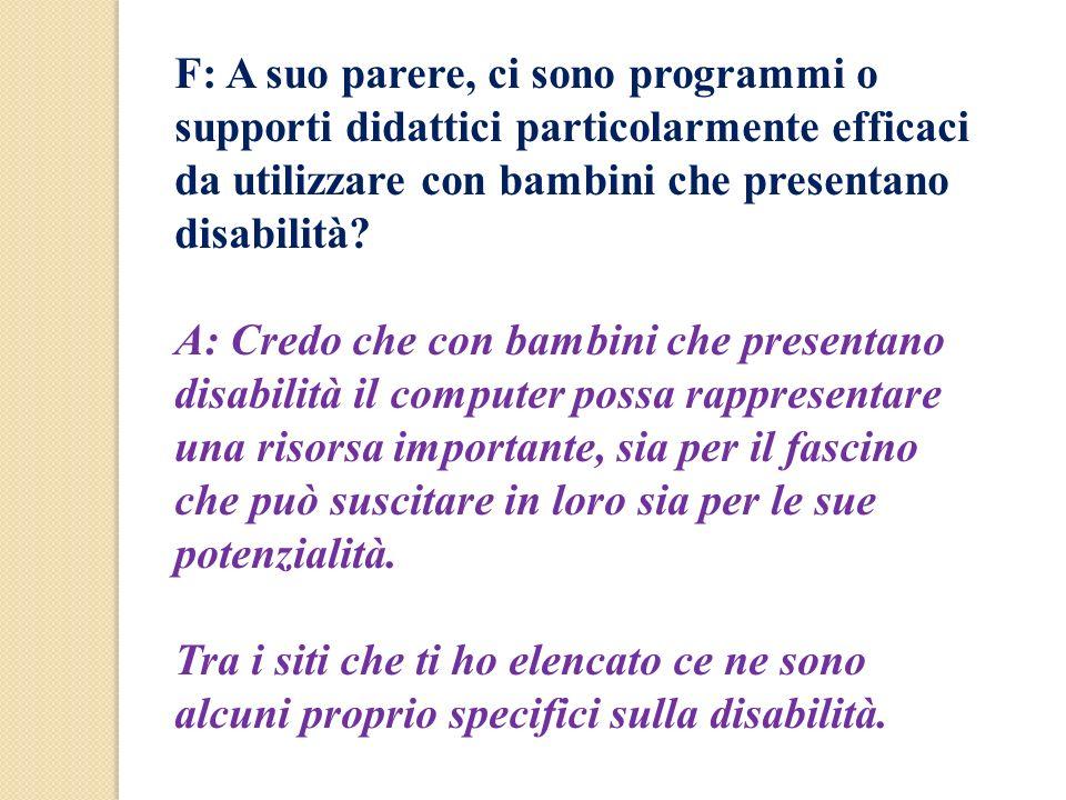 F: A suo parere, ci sono programmi o supporti didattici particolarmente efficaci da utilizzare con bambini che presentano disabilità