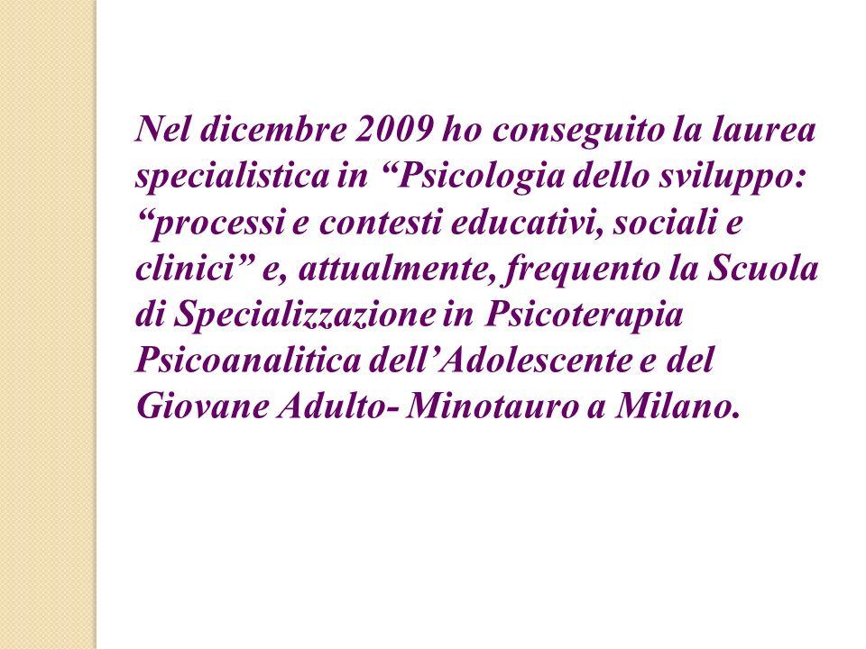 Nel dicembre 2009 ho conseguito la laurea specialistica in Psicologia dello sviluppo: processi e contesti educativi, sociali e clinici e, attualmente, frequento la Scuola di Specializzazione in Psicoterapia Psicoanalitica dell'Adolescente e del Giovane Adulto- Minotauro a Milano.