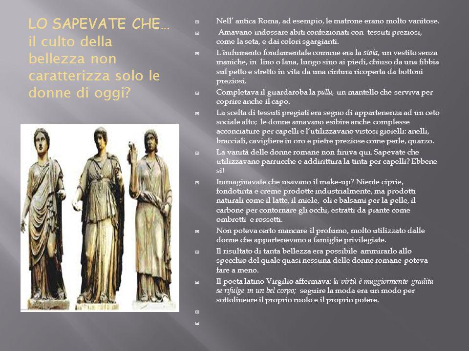 Nell' antica Roma, ad esempio, le matrone erano molto vanitose.