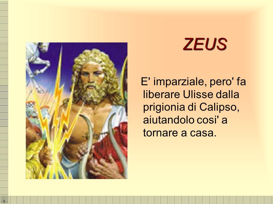 ZEUSE imparziale, pero fa liberare Ulisse dalla prigionia di Calipso, aiutandolo cosi a tornare a casa.