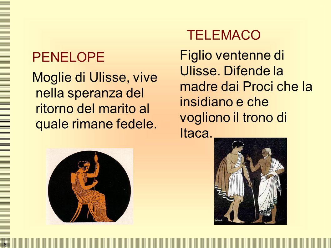 TELEMACO Figlio ventenne di Ulisse. Difende la madre dai Proci che la insidiano e che vogliono il trono di Itaca.