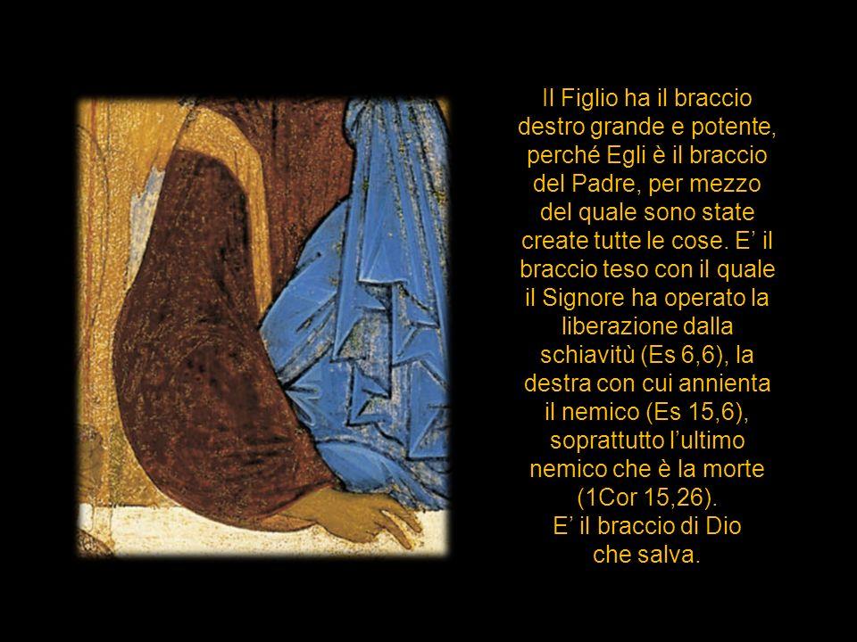 Il Figlio ha il braccio destro grande e potente, perché Egli è il braccio del Padre, per mezzo del quale sono state create tutte le cose. E' il braccio teso con il quale il Signore ha operato la liberazione dalla schiavitù (Es 6,6), la destra con cui annienta il nemico (Es 15,6), soprattutto l'ultimo nemico che è la morte (1Cor 15,26).