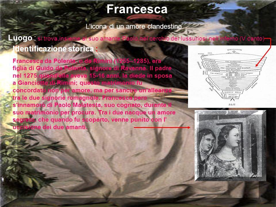Francesca L'icona di un amore clandestino. Luogo : si trova,insieme al suo amante Paolo,nel cerchio dei lussuriosi,nell'inferno (V canto)