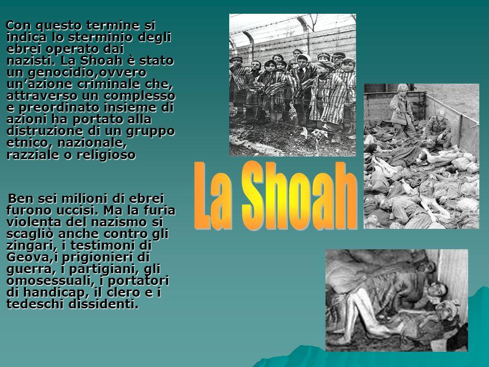 Con questo termine si indica lo sterminio degli ebrei operato dai nazisti. La Shoah è stato un genocidio,ovvero un'azione criminale che, attraverso un complesso e preordinato insieme di azioni ha portato alla distruzione di un gruppo etnico, nazionale, razziale o religioso