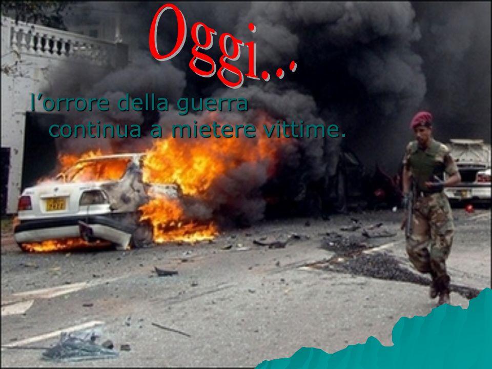 Oggi... l'orrore della guerra continua a mietere vittime.