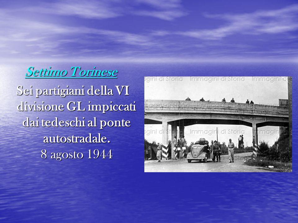 Settimo Torinese Sei partigiani della VI divisione GL impiccati dai tedeschi al ponte autostradale.