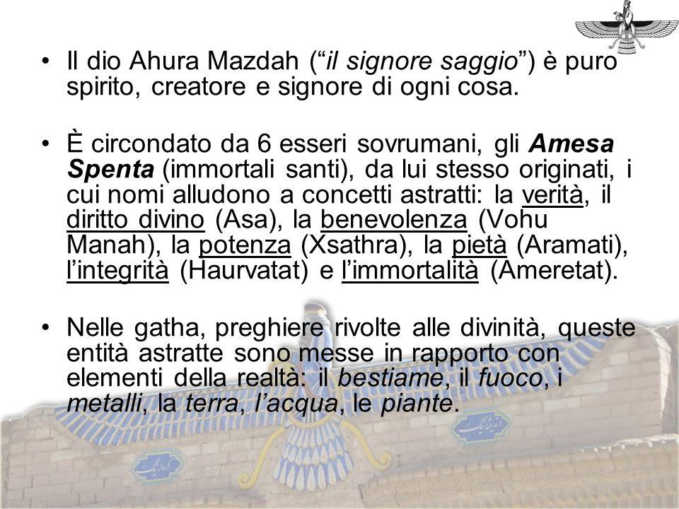 Il dio Ahura Mazdah ( il signore saggio ) è puro spirito, creatore e signore di ogni cosa.