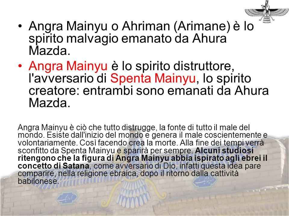 Angra Mainyu o Ahriman (Arimane) è lo spirito malvagio emanato da Ahura Mazda.