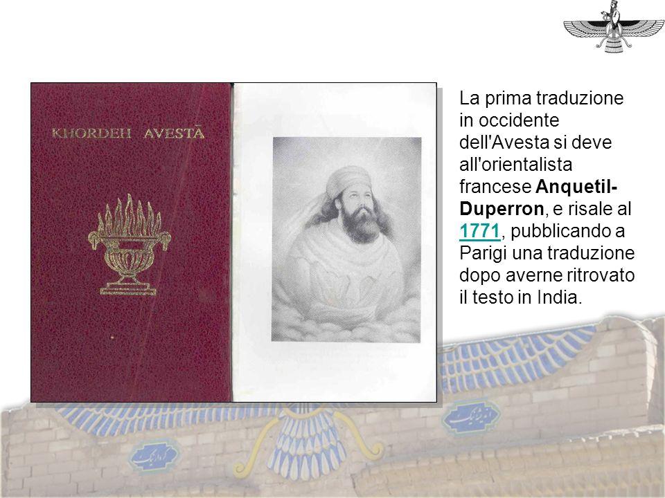 La prima traduzione in occidente dell Avesta si deve all orientalista francese Anquetil-Duperron, e risale al 1771, pubblicando a Parigi una traduzione dopo averne ritrovato il testo in India.