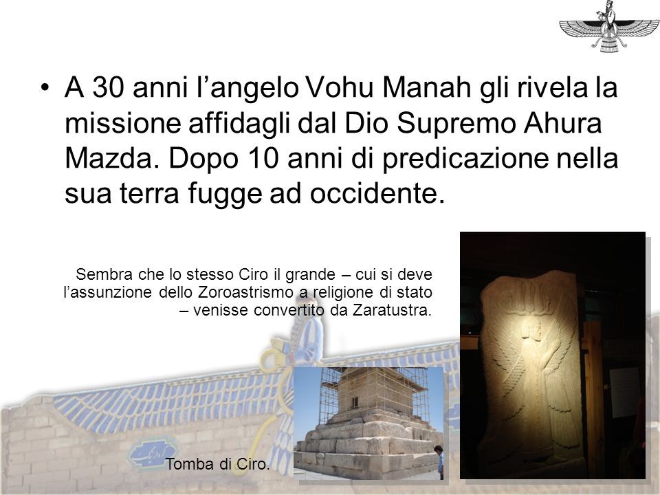 A 30 anni l'angelo Vohu Manah gli rivela la missione affidagli dal Dio Supremo Ahura Mazda. Dopo 10 anni di predicazione nella sua terra fugge ad occidente.