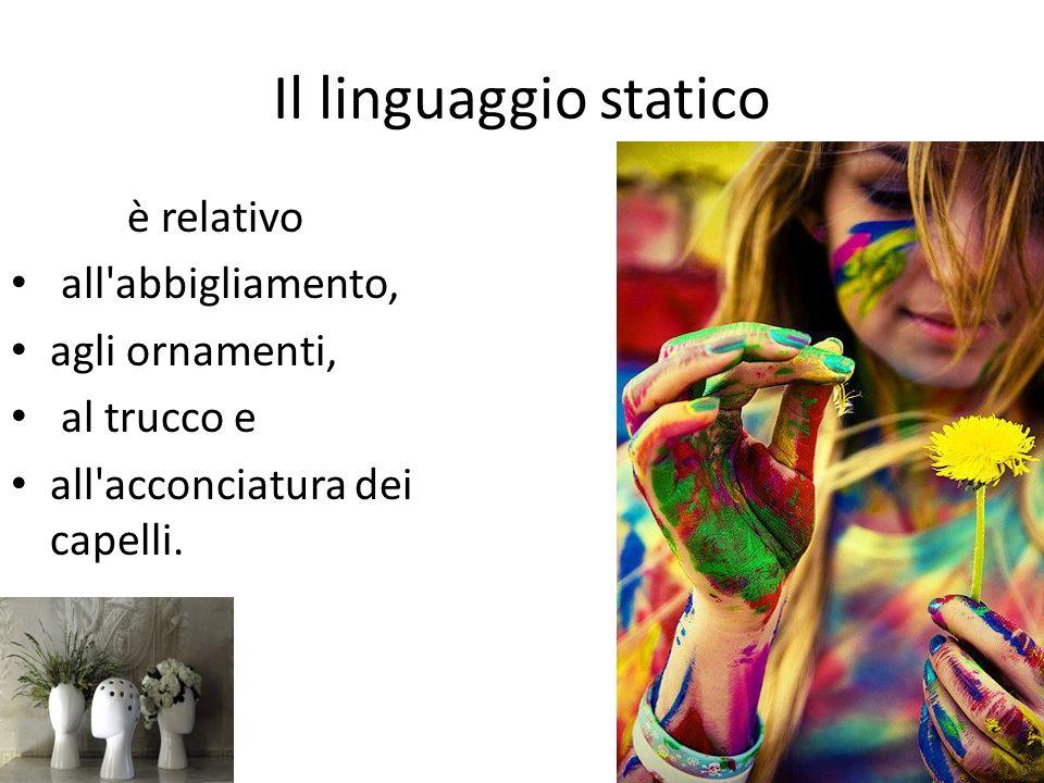 Il linguaggio statico è relativo all abbigliamento, agli ornamenti,
