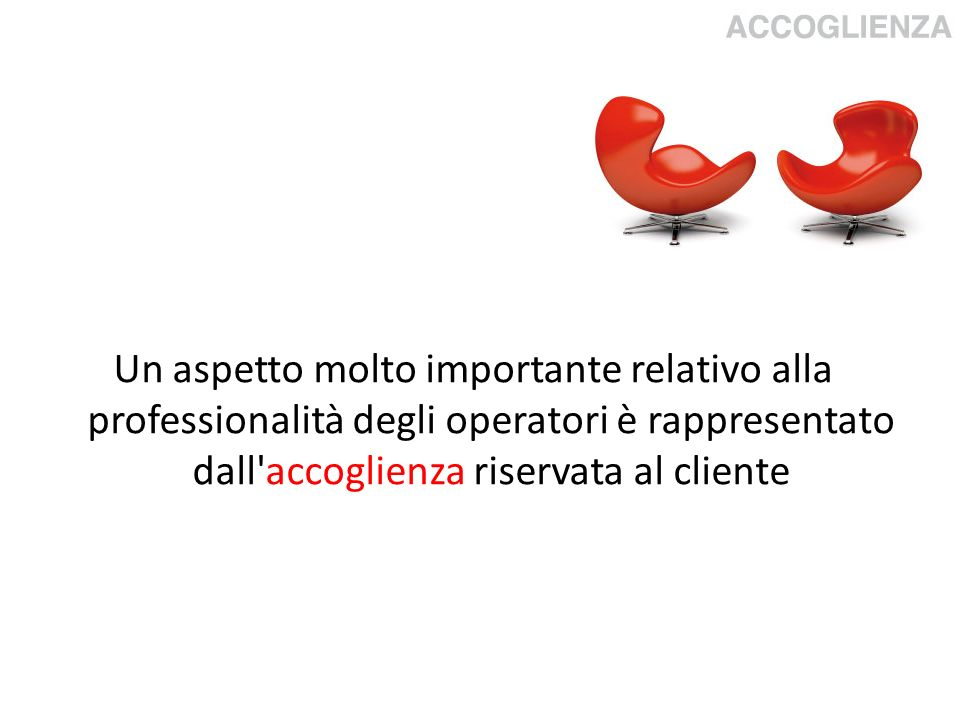 Un aspetto molto importante relativo alla professionalità degli operatori è rappresentato dall accoglienza riservata al cliente