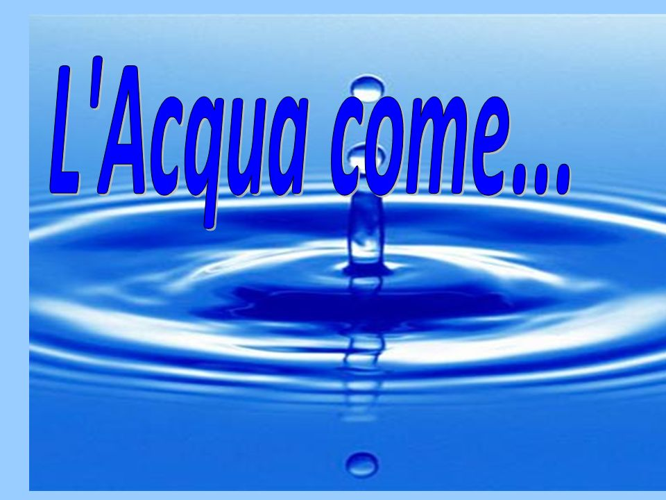 L Acqua come...
