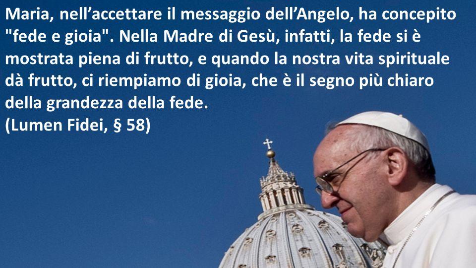 Maria, nell'accettare il messaggio dell'Angelo, ha concepito fede e gioia .