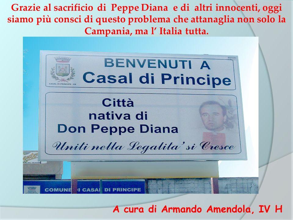 Grazie al sacrificio di Peppe Diana e di altri innocenti, oggi siamo più consci di questo problema che attanaglia non solo la Campania, ma l' Italia tutta.
