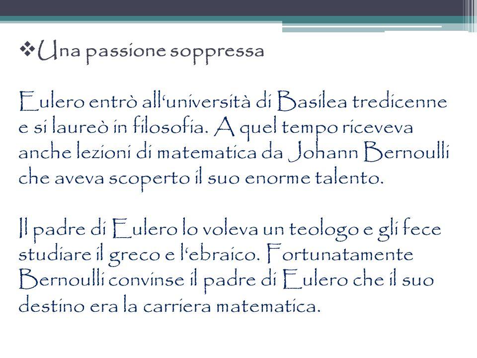 Una passione soppressa Eulero entrò all'università di Basilea tredicenne e si laureò in filosofia.