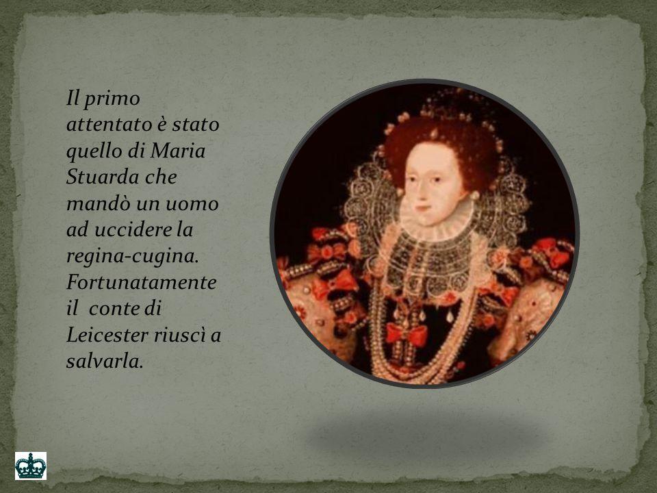 Il primo attentato è stato quello di Maria Stuarda che mandò un uomo ad uccidere la regina-cugina.