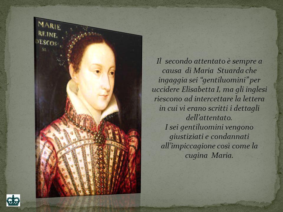 Il secondo attentato è sempre a causa di Maria Stuarda che ingaggia sei gentiluomini per uccidere Elisabetta I, ma gli inglesi riescono ad intercettare la lettera in cui vi erano scritti i dettagli dell'attentato.