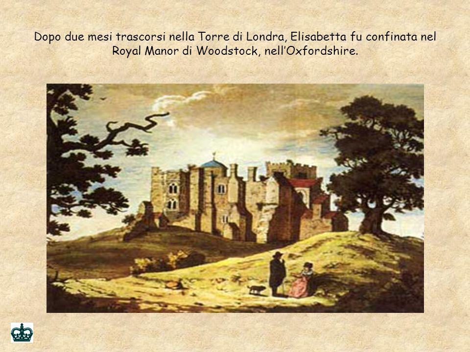 Dopo due mesi trascorsi nella Torre di Londra, Elisabetta fu confinata nel Royal Manor di Woodstock, nell'Oxfordshire.