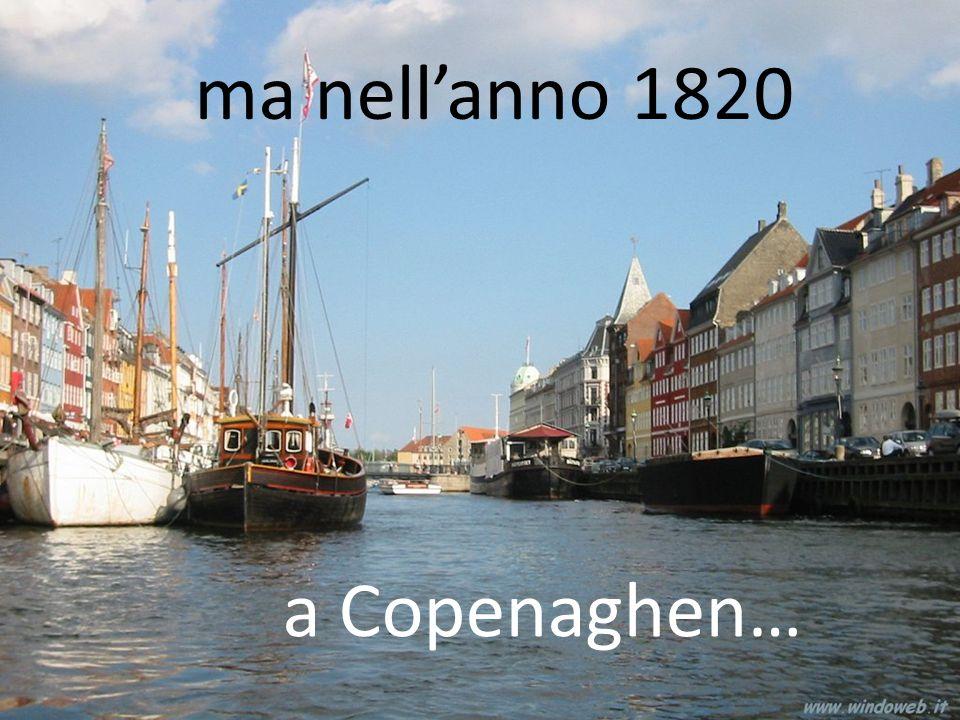 ma nell'anno 1820 a Copenaghen…