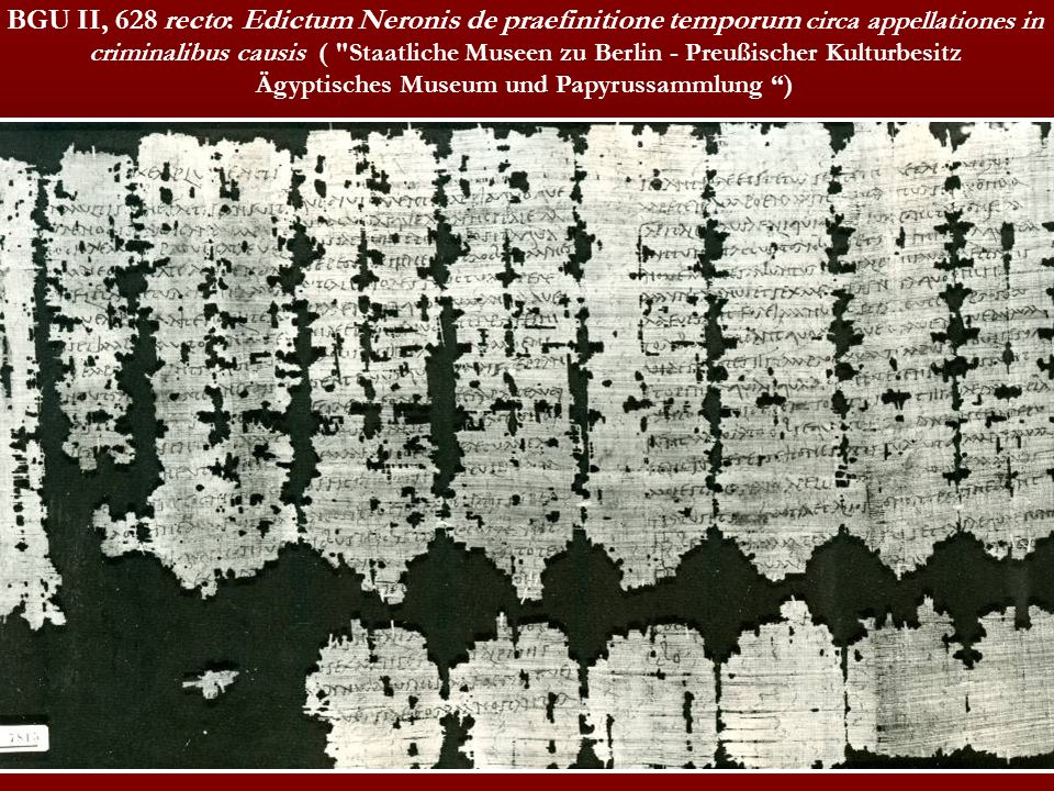 BGU II, 628 recto: Edictum Neronis de praefinitione temporum circa appellationes in criminalibus causis ( Staatliche Museen zu Berlin - Preußischer Kulturbesitz Ägyptisches Museum und Papyrussammlung )