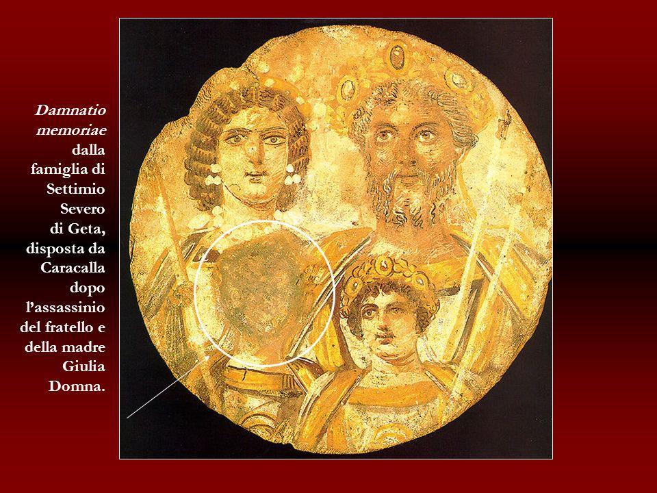 Damnatio memoriae. dalla famiglia di Settimio Severo. di Geta, disposta da. Caracalla dopo l'assassinio del fratello e della madre.