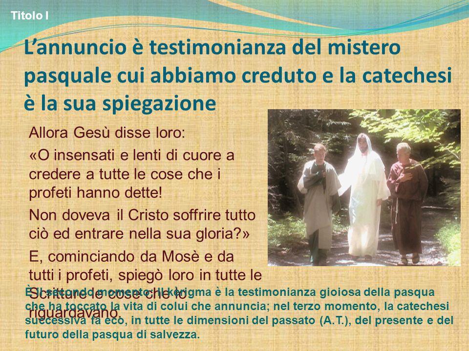 Titolo I L'annuncio è testimonianza del mistero pasquale cui abbiamo creduto e la catechesi è la sua spiegazione.