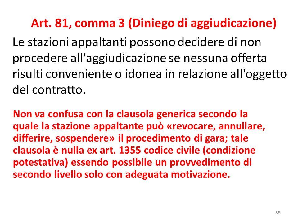 Art. 81, comma 3 (Diniego di aggiudicazione) Le stazioni appaltanti possono decidere di non procedere all aggiudicazione se nessuna offerta risulti conveniente o idonea in relazione all oggetto del contratto.