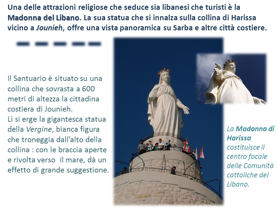 Una delle attrazioni religiose che seduce sia libanesi che turisti è la Madonna del Libano. La sua statua che si innalza sulla collina di Harissa vicino a Jounieh, offre una vista panoramica su Sarba e altre città costiere.