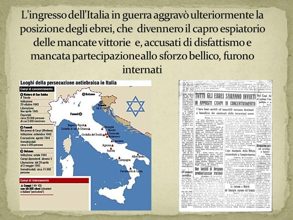 L ingresso dell Italia in guerra aggravò ulteriormente la posizione degli ebrei, che divennero il capro espiatorio delle mancate vittorie e, accusati di disfattismo e mancata partecipazione allo sforzo bellico, furono internati