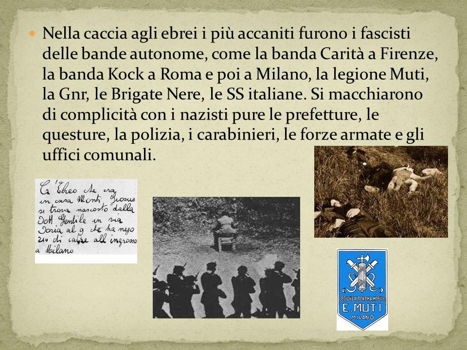 Nella caccia agli ebrei i più accaniti furono i fascisti delle bande autonome, come la banda Carità a Firenze, la banda Kock a Roma e poi a Milano, la legione Muti, la Gnr, le Brigate Nere, le SS italiane.