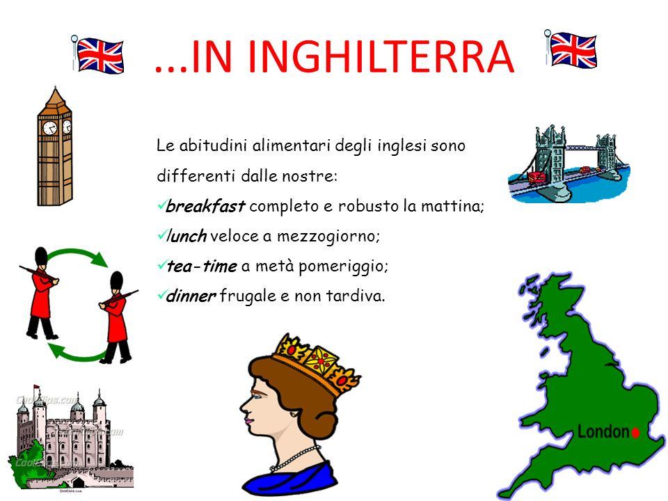 ...IN INGHILTERRA Le abitudini alimentari degli inglesi sono differenti dalle nostre: breakfast completo e robusto la mattina;