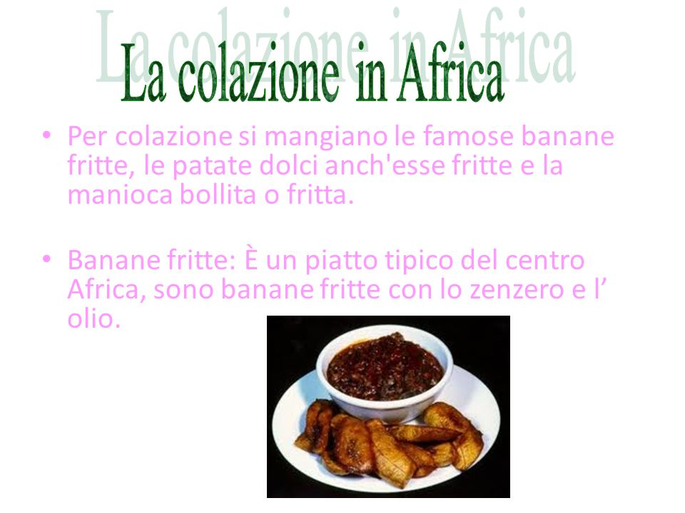 La colazione in Africa Per colazione si mangiano le famose banane fritte, le patate dolci anch esse fritte e la manioca bollita o fritta.