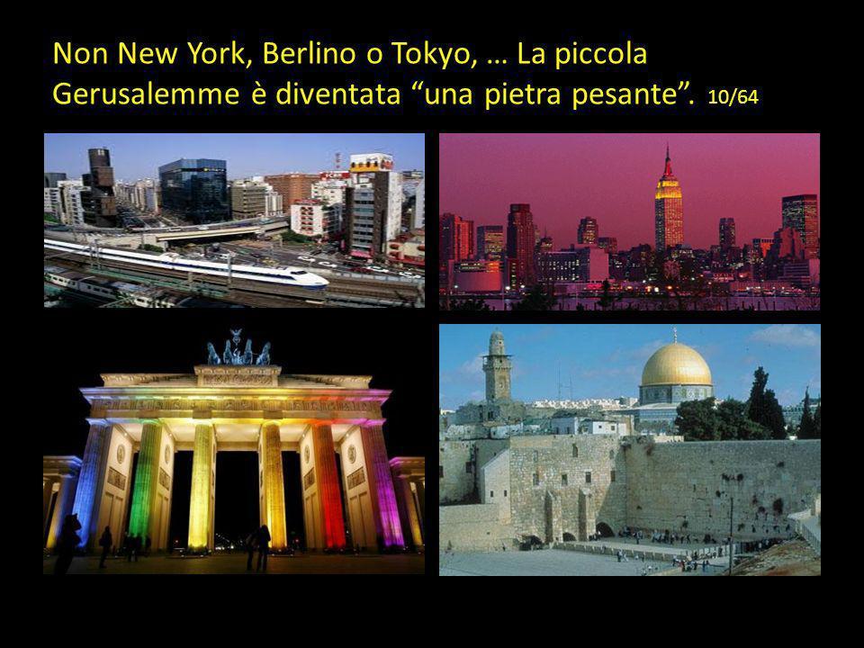 Non New York, Berlino o Tokyo, … La piccola Gerusalemme è diventata una pietra pesante . 10/64