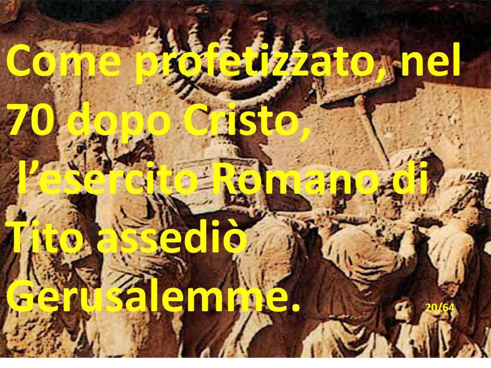 Come profetizzato, nel 70 dopo Cristo, l'esercito Romano di Tito assediò Gerusalemme. 20/64