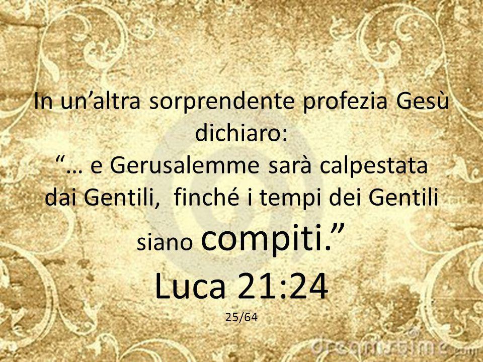 In un'altra sorprendente profezia Gesù dichiaro: … e Gerusalemme sarà calpestata dai Gentili, finché i tempi dei Gentili siano compiti. Luca 21:24 25/64