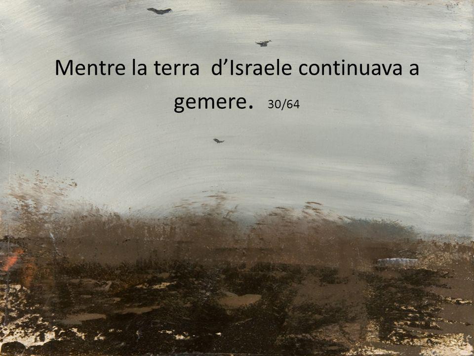 Mentre la terra d'Israele continuava a gemere. 30/64