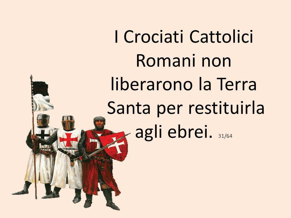 I Crociati Cattolici Romani non liberarono la Terra Santa per restituirla agli ebrei. 31/64