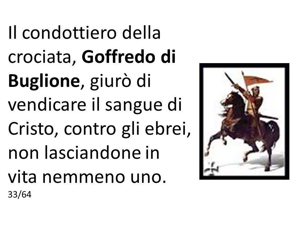 Il condottiero della crociata, Goffredo di Buglione, giurò di vendicare il sangue di Cristo, contro gli ebrei, non lasciandone in vita nemmeno uno.