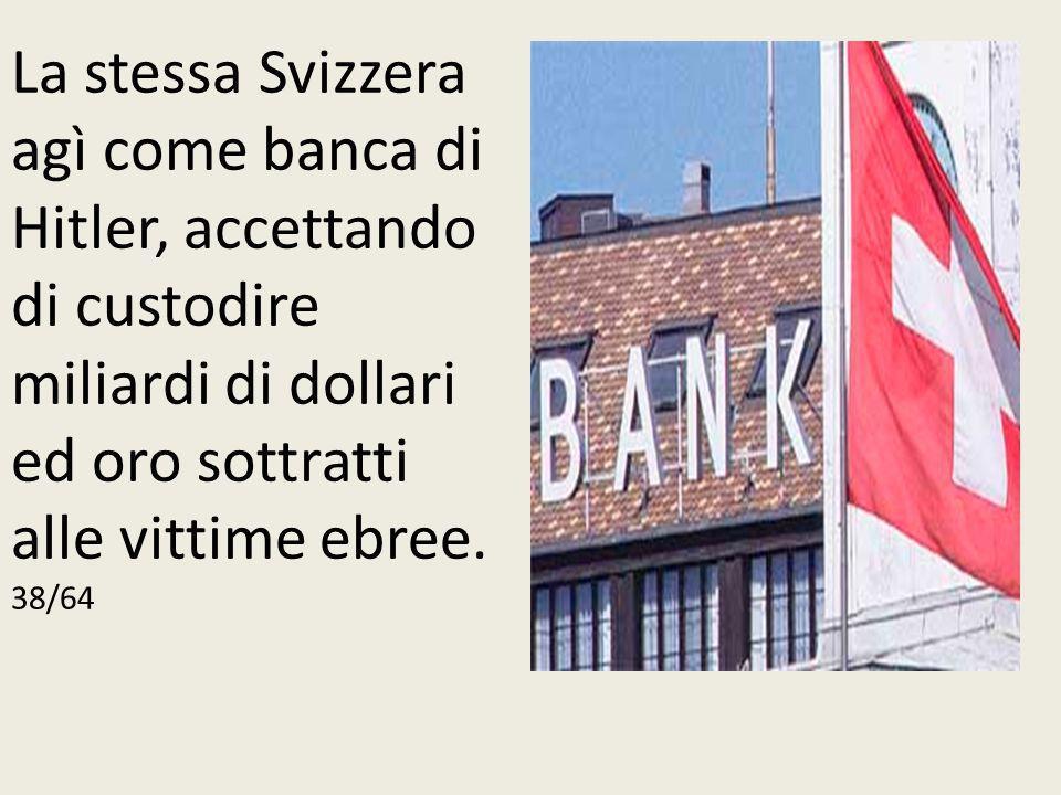 La stessa Svizzera agì come banca di Hitler, accettando di custodire miliardi di dollari ed oro sottratti alle vittime ebree.