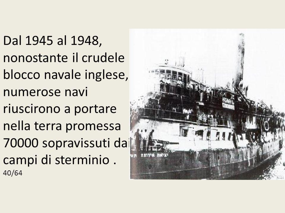 Dal 1945 al 1948, nonostante il crudele blocco navale inglese, numerose navi riuscirono a portare nella terra promessa 70000 sopravissuti dai campi di sterminio .