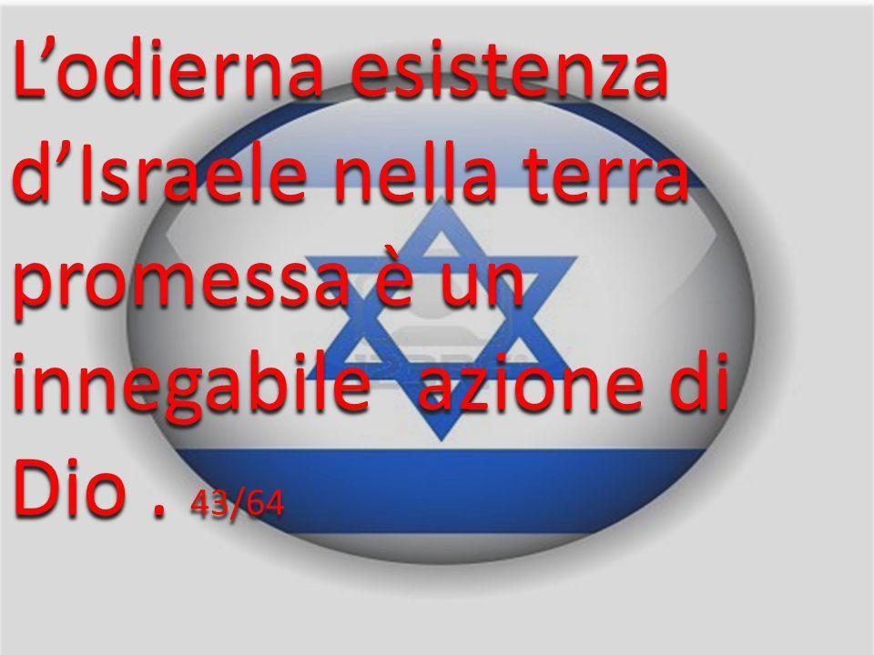 L'odierna esistenza d'Israele nella terra promessa è un innegabile azione di Dio . 43/64