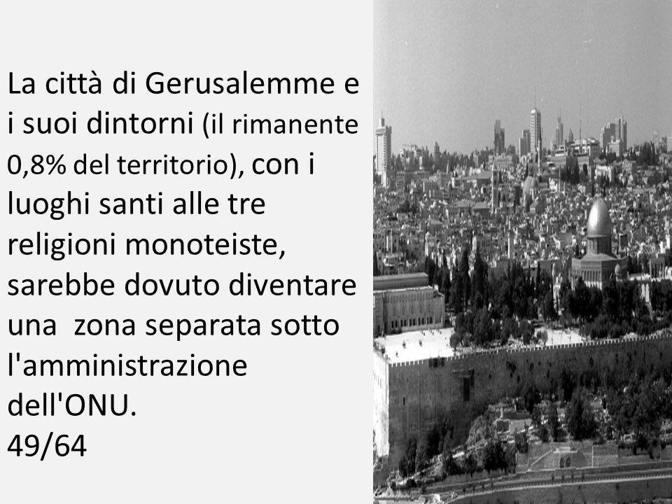 La città di Gerusalemme e i suoi dintorni (il rimanente 0,8% del territorio), con i luoghi santi alle tre religioni monoteiste, sarebbe dovuto diventare una zona separata sotto l amministrazione dell ONU.