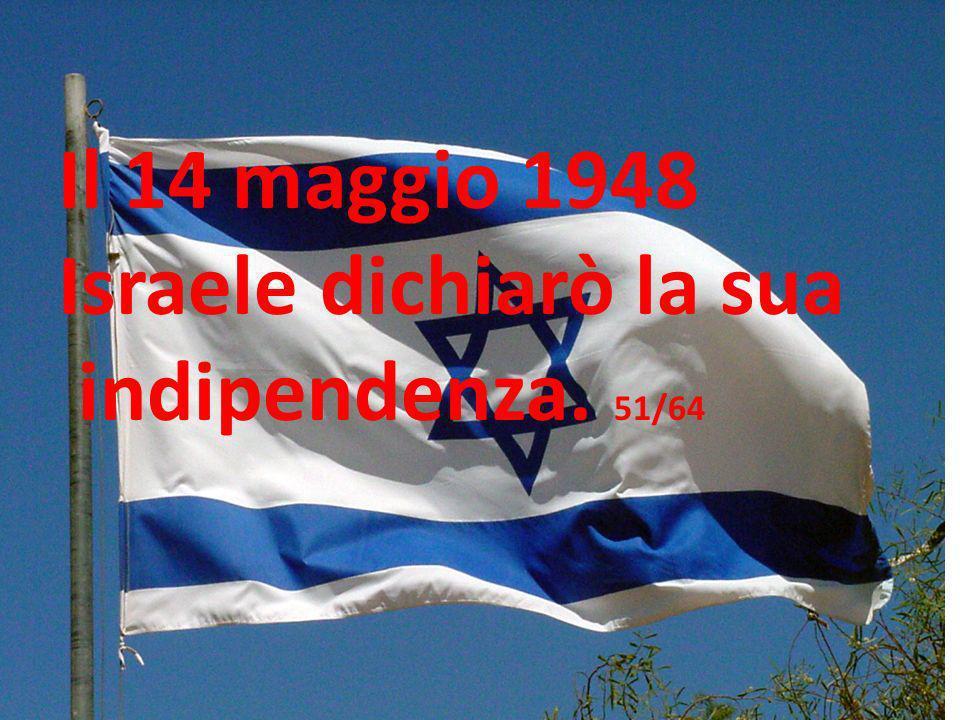 Il 14 maggio 1948 Israele dichiarò la sua indipendenza. 51/64