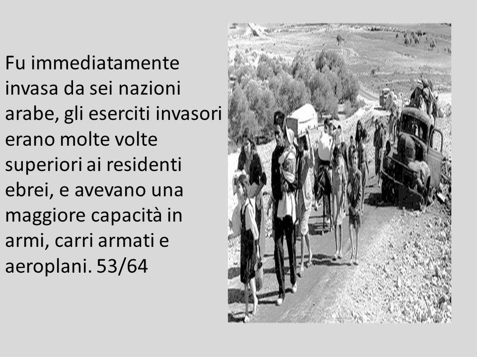 Fu immediatamente invasa da sei nazioni arabe, gli eserciti invasori erano molte volte superiori ai residenti ebrei, e avevano una maggiore capacità in armi, carri armati e aeroplani.