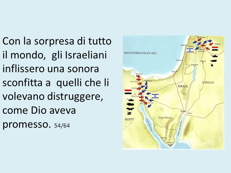 Con la sorpresa di tutto il mondo, gli Israeliani inflissero una sonora sconfitta a quelli che li volevano distruggere, come Dio aveva promesso.