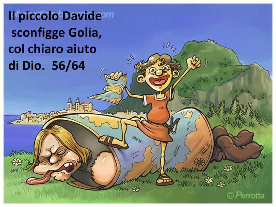 Il piccolo Davide sconfigge Golia, col chiaro aiuto di Dio. 56/64