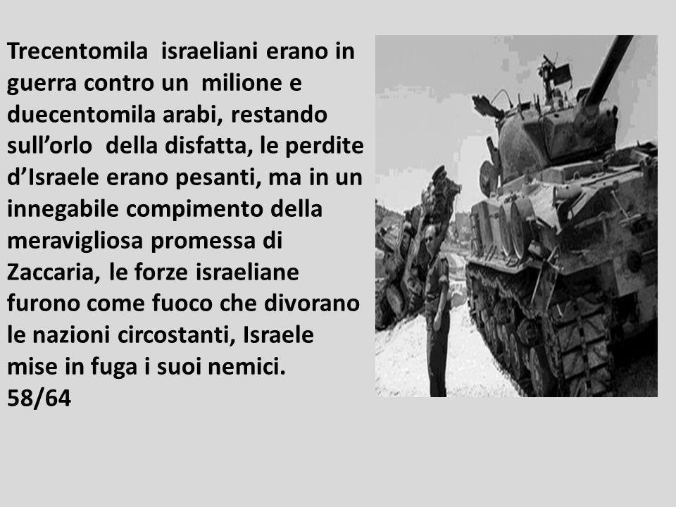 Trecentomila israeliani erano in guerra contro un milione e duecentomila arabi, restando sull'orlo della disfatta, le perdite d'Israele erano pesanti, ma in un innegabile compimento della meravigliosa promessa di Zaccaria, le forze israeliane furono come fuoco che divorano le nazioni circostanti, Israele mise in fuga i suoi nemici.