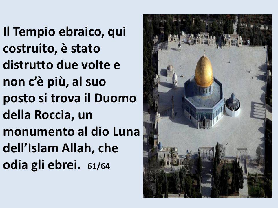 Il Tempio ebraico, qui costruito, è stato distrutto due volte e non c'è più, al suo posto si trova il Duomo della Roccia, un monumento al dio Luna dell'Islam Allah, che odia gli ebrei.